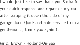 I would just like to say thank you Sacha for your quick response and repair on my car after scraping it down the side of my garage door. Quick, reliable service from a gentleman, , thank you again!!!  Mr D. Brown - Holland-On-Sea